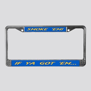 IF YA GOT 'EM...SMOKE 'EM! License Plate Frame