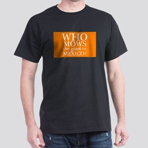 Who Mows the Grass in Mexico Dark T-Shirt