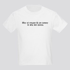 Why of course I'd be happy to Kids T-Shirt