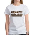 Chocolate Is The Answer Women's T-Shirt