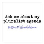 Ask me about my pluralist agenda Square Car Magnet