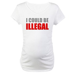 I Could Be Illegal Maternity T-Shirt