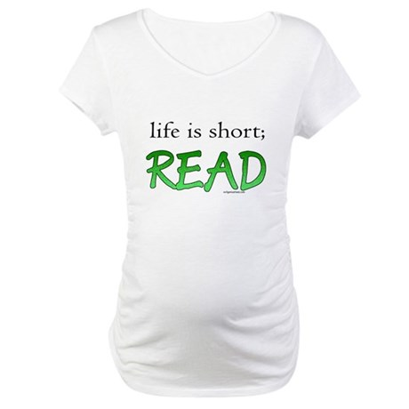 Life is short; read Maternity T-Shirt