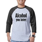 Alcohol You Later Mens Baseball Tee