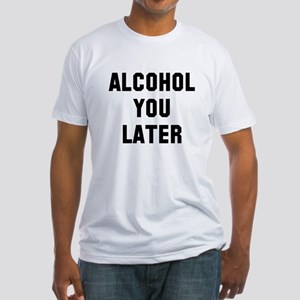 Alcohol you later Fitted T-Shirt