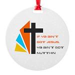 If ya ain't got Jesus Ornament