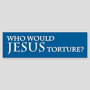 WHO WOULD JESUS TORTURE? Bumper Sticker