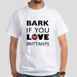 Bark if You Love Brittanys White T-Shirt