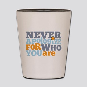never apologize for who you are Shot Glass