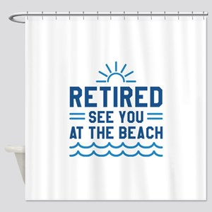 Retired See You At The Beach Shower Curtain