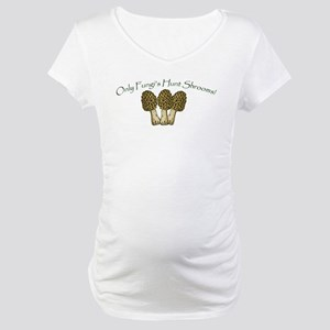 Only Fungi's Hunt Shrooms! Maternity T-Shirt