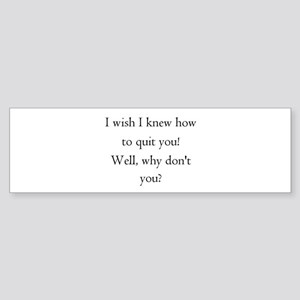 I wish I knew how to quit you Bumper Sticker