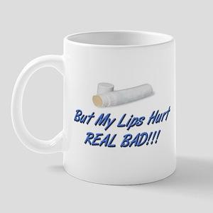 BUT MY LIPS HURT REAL BAD!!! Mug