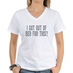 I got out of bed for this? Women's V-Neck T-Shirt
