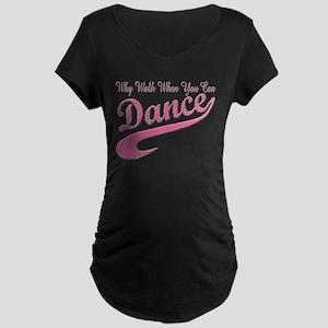 Why walk when you can Dance Q Maternity Dark T-Shi