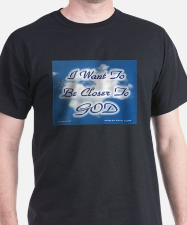 I Want To Be Closer To God T-Shirt