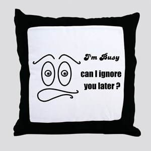 IM BUSY, CAN I IGNORE YOU LATER Throw Pillow