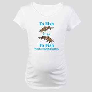 Catfish To Fish or Not to Fis Maternity T-Shirt