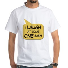 I Laugh At Your One Baby White T-Shirt