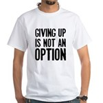 Giving up i not an option White T-Shirt