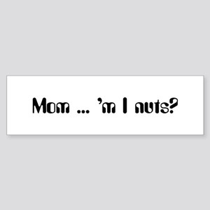 Mom ... 'm I nuts? Sticker (Bumper)