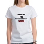 I'd Agree With You Women's T-Shirt