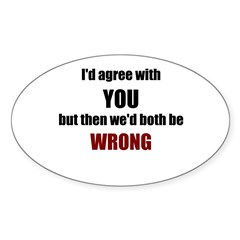 I'd Agree With You Sticker (Oval)