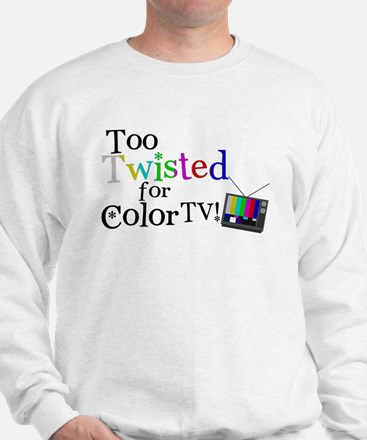 Too Twisted for Color TV Sweatshirt