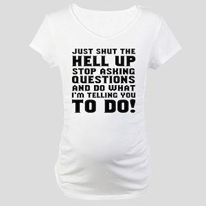 Just Shut Up Maternity T-Shirt