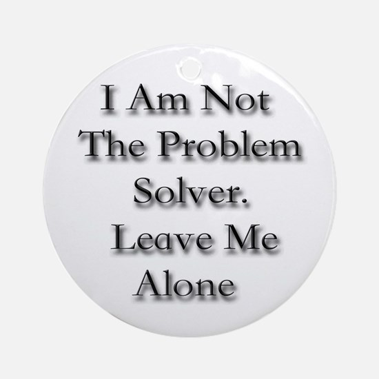 I Am Not A Problem Solver. Le Ornament (Round)