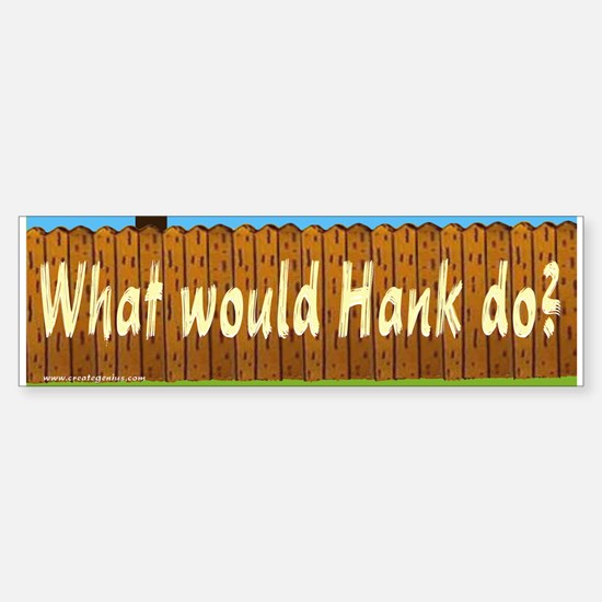 What Would hank Do? Bumper Bumper Bumper Sticker