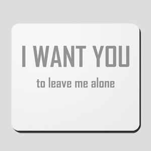 I WANT YOU...to leave me alon Mousepad