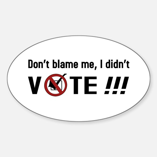 Don't blame me, I didn't VOTE!!! Sticker (Oval)