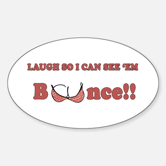 Laugh so I can see 'em bounce!! Sticker (Oval)
