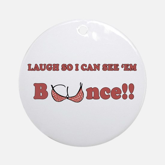 Laugh so I can see 'em bounce!! Ornament (Round)