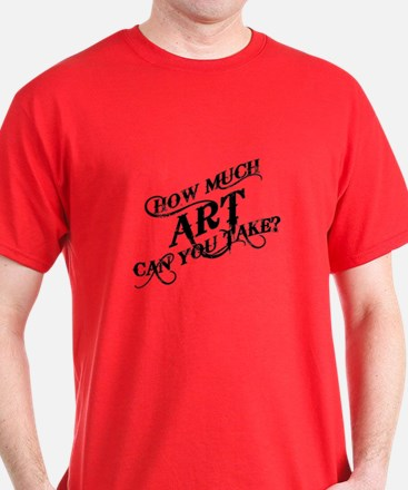 How Much Art Can You Take? T-Shirt
