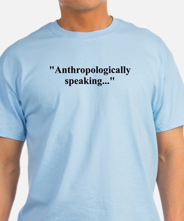 Anthropologically speaking... T-Shirt