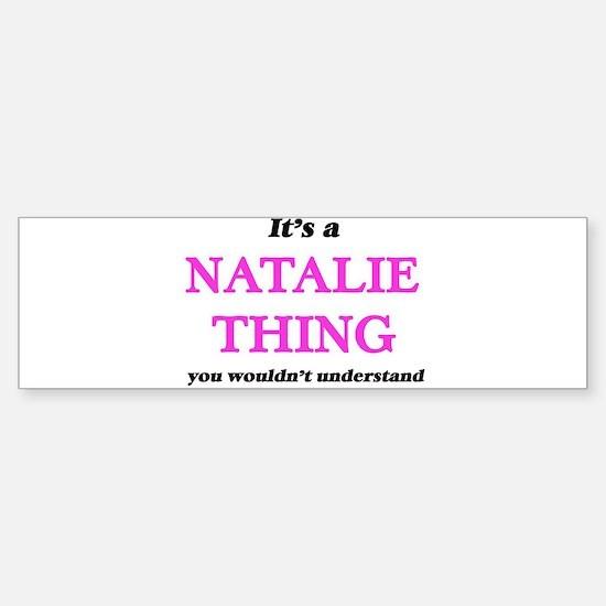 It's a Natalie thing, you would Bumper Bumper Bumper Sticker