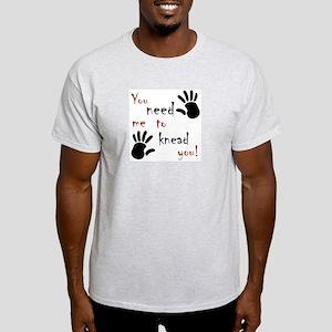 You need me to knead you! Light T-Shirt