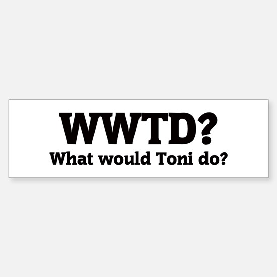 What would Toni do? Bumper Bumper Bumper Sticker