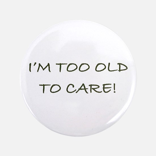 """I'M TOO OLD TO CARE - 3.5"""" Button"""