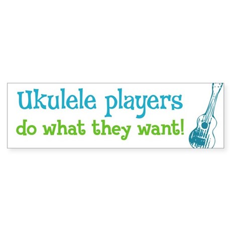 Ukulele Players Do What They Want Bumper Sticker