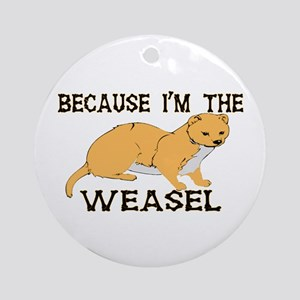 Because I'm The Weasel Ornament (Round)