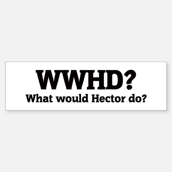 What would Hector do? Bumper Bumper Bumper Sticker