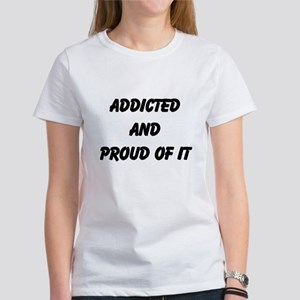 Addicted and proud of it! Women's T-Shirt