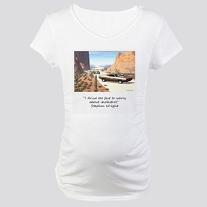 I drive to fast to worry abou Maternity T-Shirt