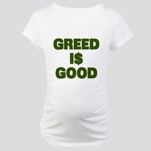 Greed is Good Maternity T-Shirt