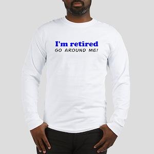 I'm Retired Go Around Me Shir Long Sleeve T-Shirt