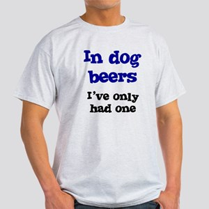 In Dog Beers I've Only Had On Light T-Shirt