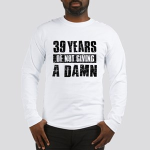 39 years of not giving a damn Long Sleeve T-Shirt